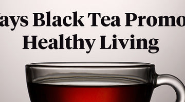 6 Ways Black Tea Promotes Healthy Living