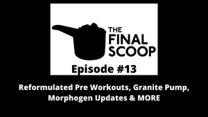 The Final Scoop #13: Reformulated Pre Workouts, Granite Pump, Morphogen Updates & MORE