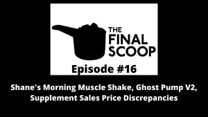 The Final Scoop #16: Shane's Morning Muscle Shake, Ghost Pump V2, Supplement Sales Price Discrepancies