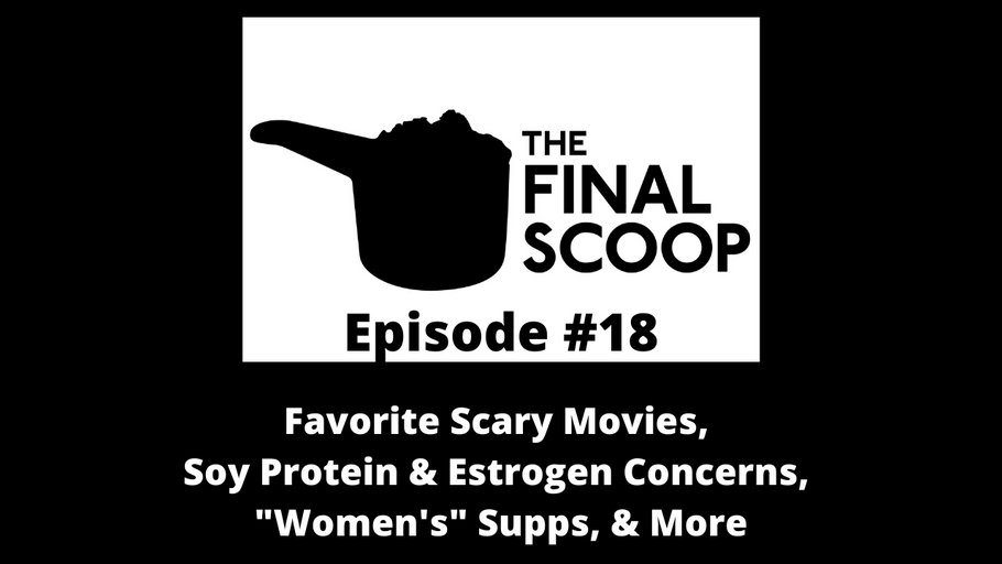 "The Final Scoop #18: Favorite Scary Movies,  Soy Protein & Estrogen Concerns,  ""Women's"" Supps, & More"