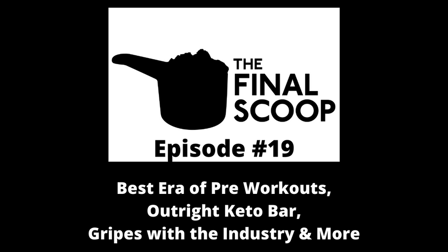 The Final Scoop #19: Best Era of Pre Workouts,Outright Keto Bar, Gripes with the Industry & More