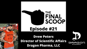 The Final Scoop #21: Drew Peters -- Director of Scientific Affairs Dragon Pharma Labs