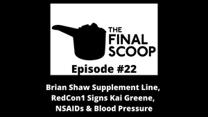 The Final Scoop #22: Brian Shaw Supplement Line, Kai Greene Signs w/ RedCon1, NSAIDs & Blood Pressure & MORE