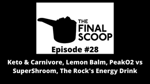 The Final Scoop #28: Keto & Carnivore, Lemon Balm, PeakO2 vs SuperShroom, The Rock's Energy Drink