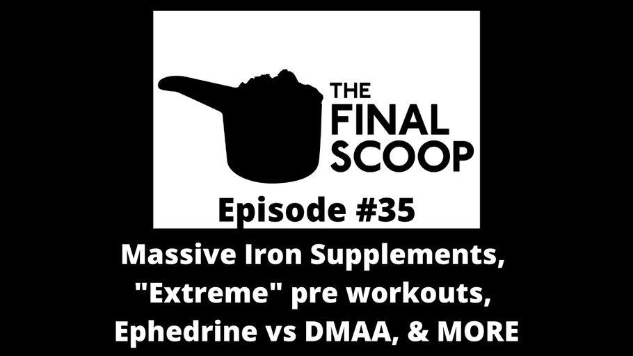 "The Final Scoop #35: Massive Iron Supplements, What makes a pre workout ""extreme"", Ephedrine vs DMAA, & MORE"