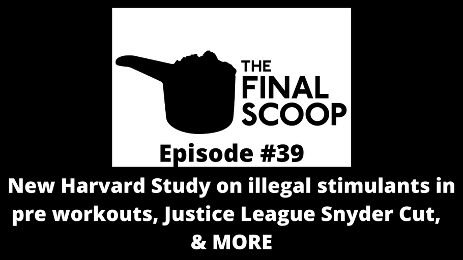 The Final Scoop #39: New Harvard Study on illegal stimulants in pre workouts, Justice League Snyder Cut,  & MORE