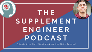 Supplement Engineer Podcast Episode #134: Chris Waldrum & Inspired Nutra Returns!