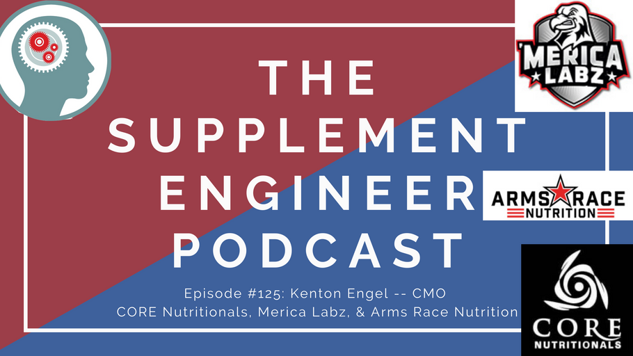 Supplement Engineer Podcast #125: Kenton Engel -- CMO CORE Nutritionals, Merica Labz, Arms Race