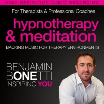 Professional Hypnotherapy, Therapist, & Mediation Backing Music: Three High-Quality Recordings Developed for International Best-Selling Hypnotherapist Benjamin Bonetti