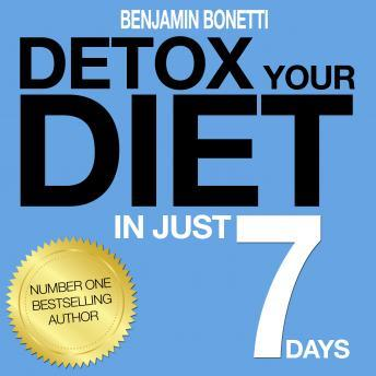 Detox Your Diet In Just 7 Days: The Perfect Combination Of Effective Lifestyle Change