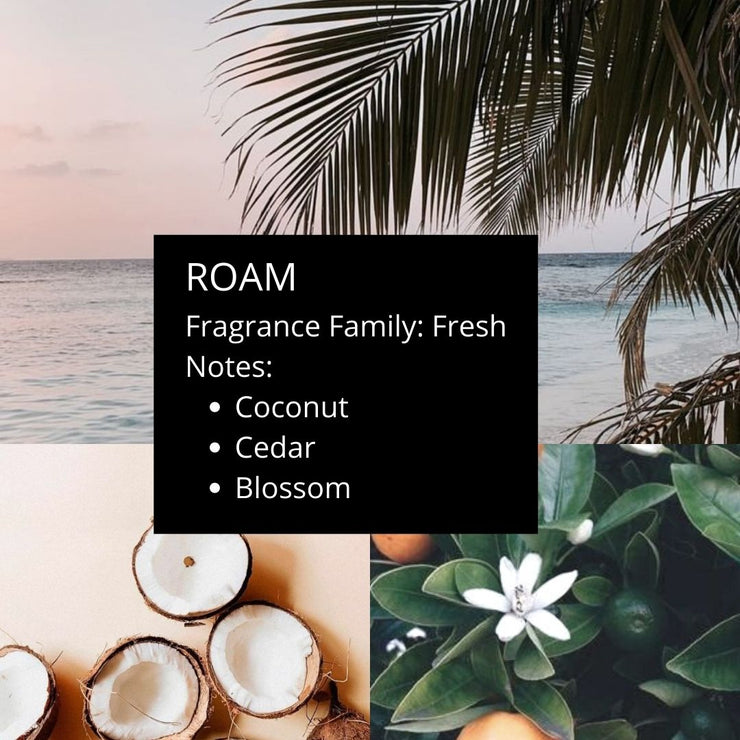 Roam combines stunning notes of coconut, cedar, and blossom to transport you to a tropical getaway. Light sweetness and freshness come together to perfectly capture the lazy breeze rolling off the waves on a tropical island.