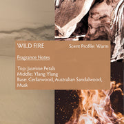 Wild Fire perfume is a seductive, warm, woodsy scent which blends premium wild-harvested Australian sandalwood with creamy amber and floral notes of ylang ylang, jasmine petals, cedarwood and musk.