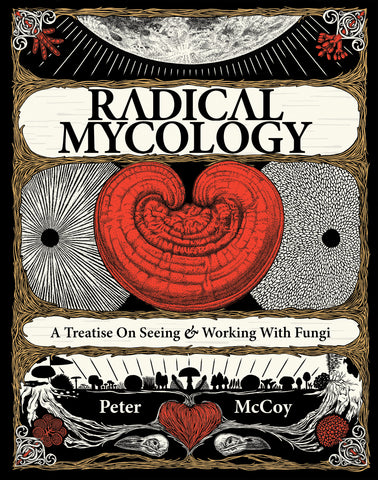Radical Mycology: A Treatise On Seeing & Working With Fungi; by Peter McCoy