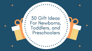 Gift Guide - 30 of the Best Gifts For Newborns, Toddlers, and Preschoolers