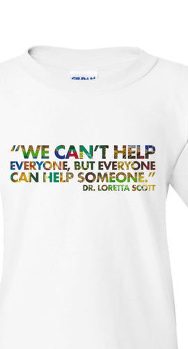 """We can't help everyone, but everyone can help someone."" - Dr. Loretta Scott"