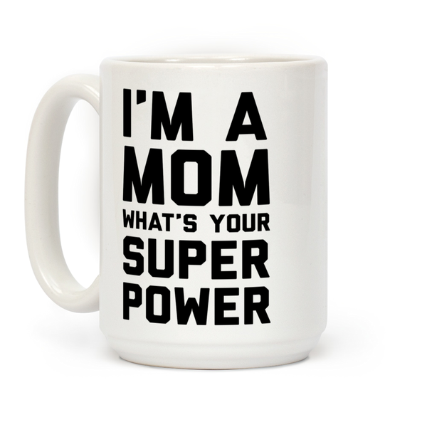 I'm A Mom What's Your Super Power Ceramic Coffee Mug