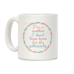 I'm a Mother I Don't Have Time For The Patriarchy Ceramic Coffee Mug