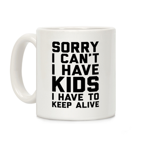 Sorry I Can't I Have Kids I Have To Keep Alive Ceramic Coffee Mug