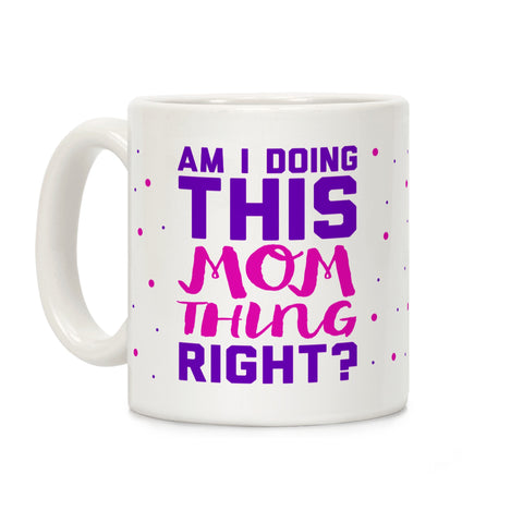Am I Doing This Mom Thing Right Ceramic Coffee Mug