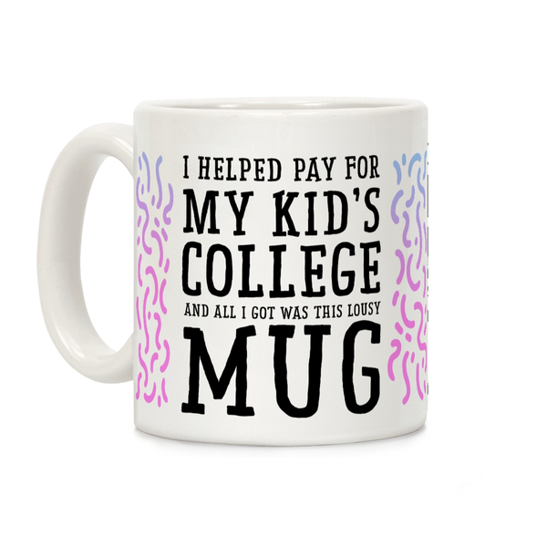 I Helped Pay for My Kid's College and All I Got Was This Lousy Mug Ceramic Coffee Mug