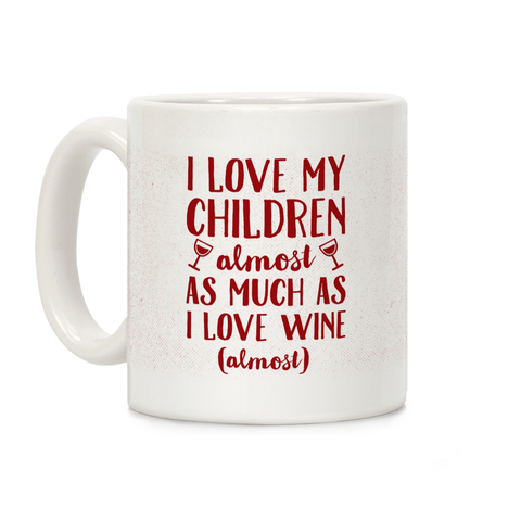 I Love My Children Almost As Much As I Love Wine (Almost Ceramic Coffee Mug