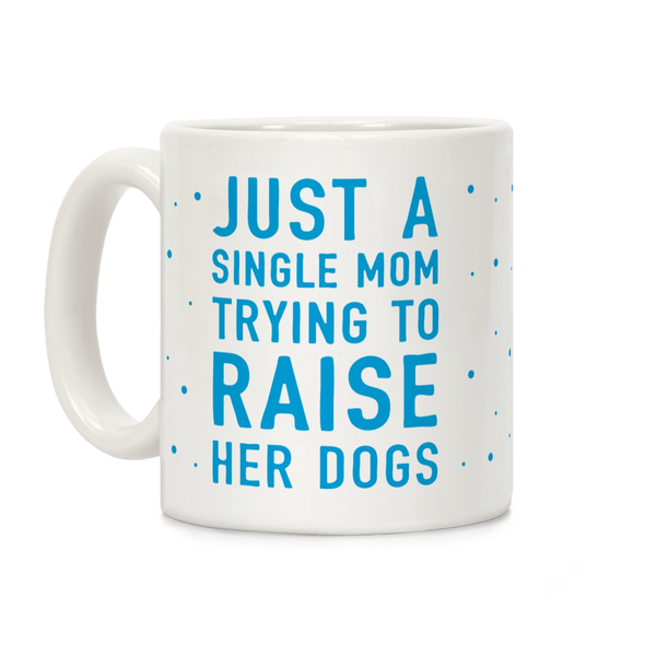 Just A Single Mom Trying To Raise Her Dogs Ceramic Coffee Mug