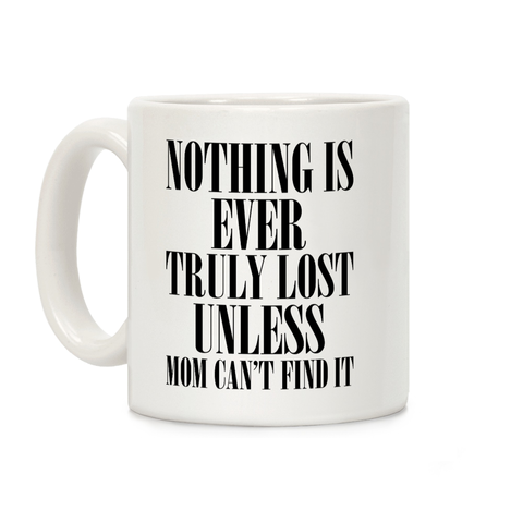 Nothing Is Ever Truly Lost Unless Mom Can't Find It Ceramic Coffee Mug