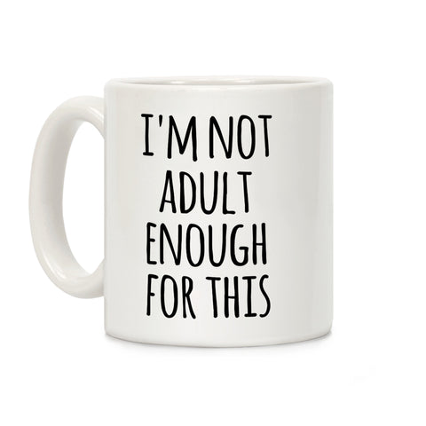 I'm Not Adult Enough For This Ceramic Coffee Mug b