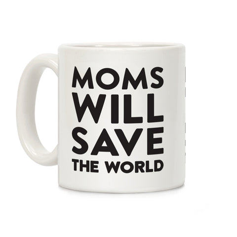 Moms Will Save The World Ceramic Coffee Mug by Loo