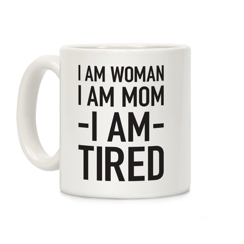I Am Woman, I Am Mom, I Am Tired Ceramic Coffee Mug
