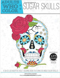Adults Who Color Sugar Skulls: A Dia de Los Muertos Adult Coloring Book Featuring 30 Unique Sugar Skulls