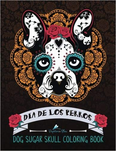 Dog Sugar Skull Coloring Book: Dia de Los Perros: A Unique Day of the Dead & Dia De Los Muertos Sugar Skull Themed Antisitress Colouring Gift for Dog ... Relief, Mindful Meditation & Relaxation)