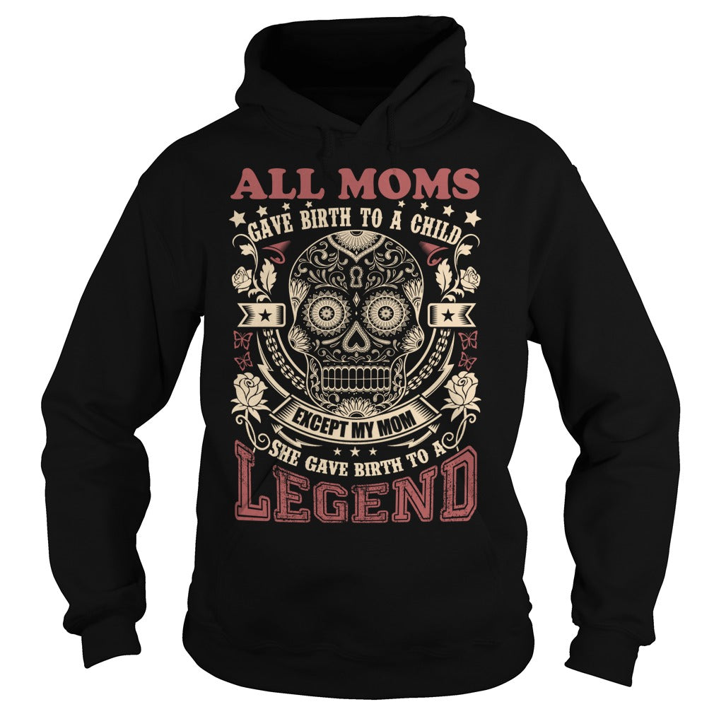 All Moms gave birth to a child - Except my MOM, she gave birth to a LEGEND.