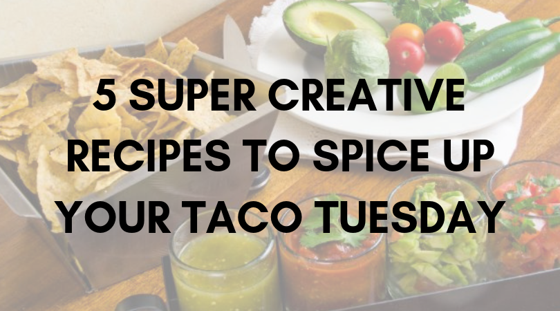 5 Super Creative Recipes to Spice Up Your Taco Tuesday Night!