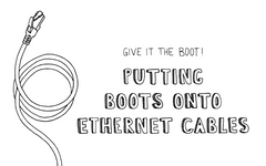 Give it the Boot! Putting Boots onto Ethernet Cable