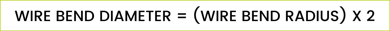 BETTER FORMULA: WIRE BEND DIAMETER = (WIRE BEND RADIUS) X 2