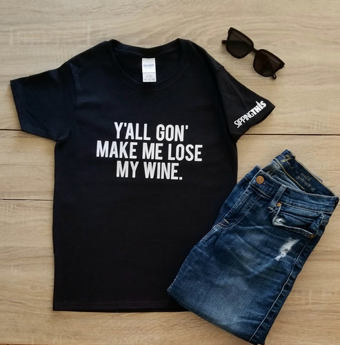Funny Statement Tee - Y'all Gon' Make Me Lose My Wine