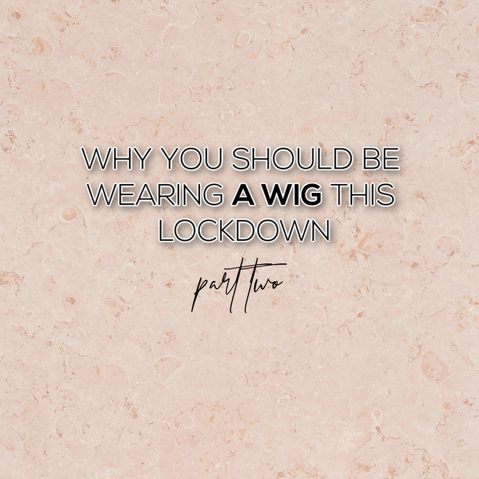 Why You Should be Wearing a Wig this Lockdown (Part 2)