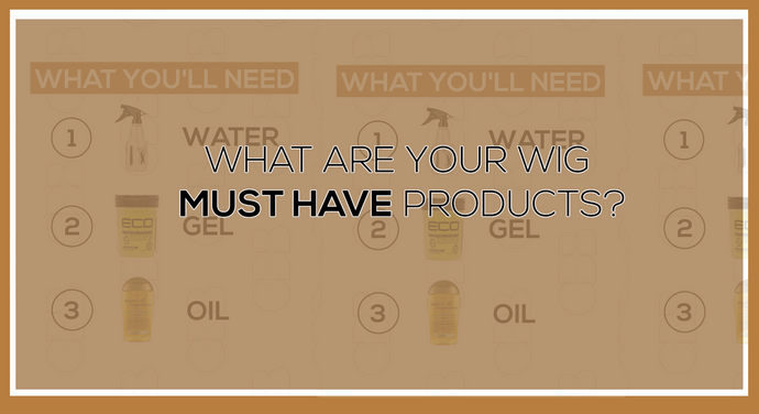 What Are Your Wig Must Have Products?