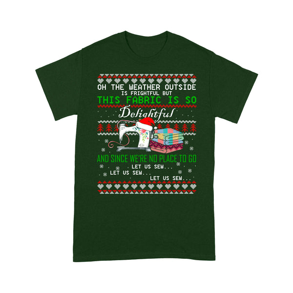Oh the weather outside is frightful but this fabric is so delightful and since we're no place to go let us sew let us sew - Standard T-shirt Tee Shirt Gift For Christmas