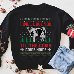 I will love you til the cows come home - Funny sweatshirt gifts christmas ugly sweater for men and women