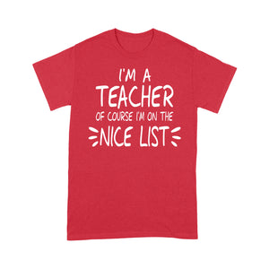 I'm a Teacher Of Course I'm On The Nice List Funny Christmas Tee Shirt Gift For Christmas