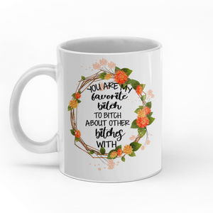 You Are My Favorite Bitch To Bitch About Other Bitches With Personalized Sisters 11oz White Mug