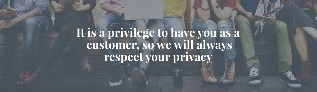 It is a privilege to have you as a customer, so we will always respect your privacy
