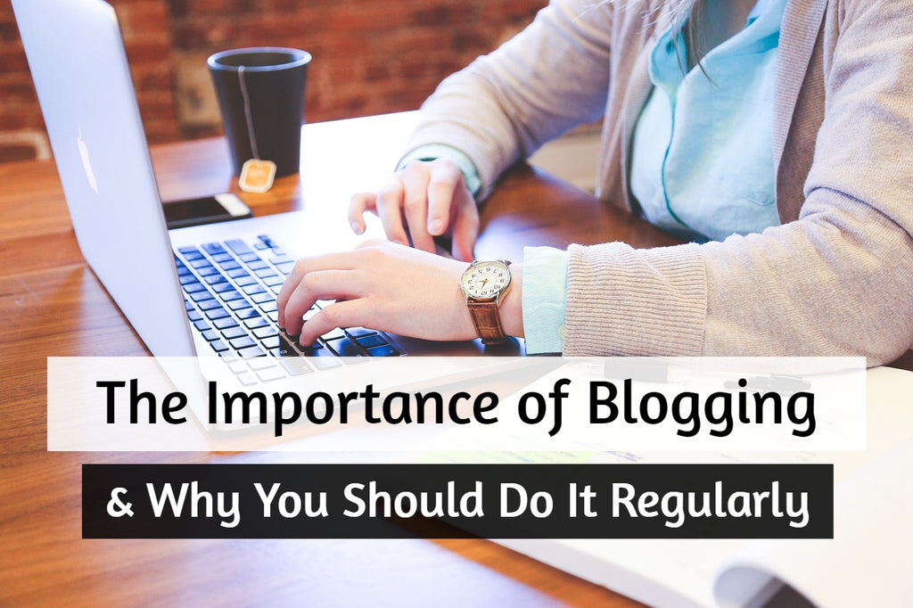 The Importance & Benefits of Blogging & Why You Should Do It Regularly