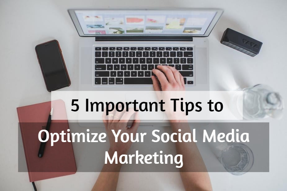 5 Important Tips to Optimize Your Social Media Marketing 2018