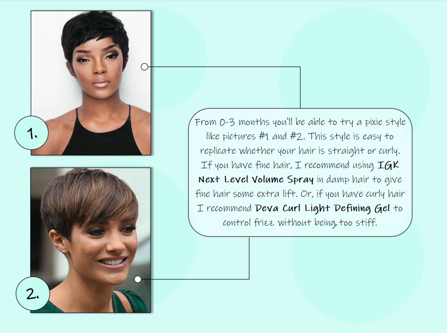 From 0-3 months you'll be able to try a pixie style like pictures #1 and #2. This style is easy to replicate whether your hair is straight or curly. If you have fine hair, I recommend using IGK Next Level Volume Spray in damp hair to give fine hair some extra lift. Or, if you have curly hair I recommend Deva Curl Light Defining Gel to control frizz without being too stiff.