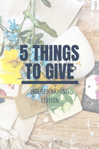 5 Things to Give: Housewarming Edition