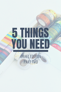 5 Things You Need: Craft Edition Part 2