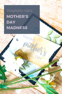 Thoughtfully Gifted: Mother's Day Madness